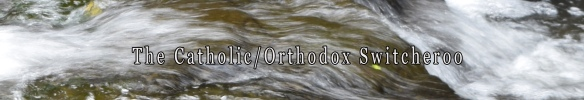 The Catholic Orthodox Switcheroo